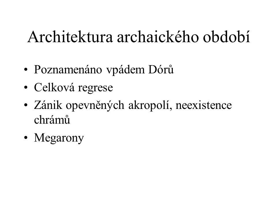 Architektura archaického období Poznamenáno vpádem Dórů Celková regrese Zánik opevněných akropolí, neexistence chrámů Megarony