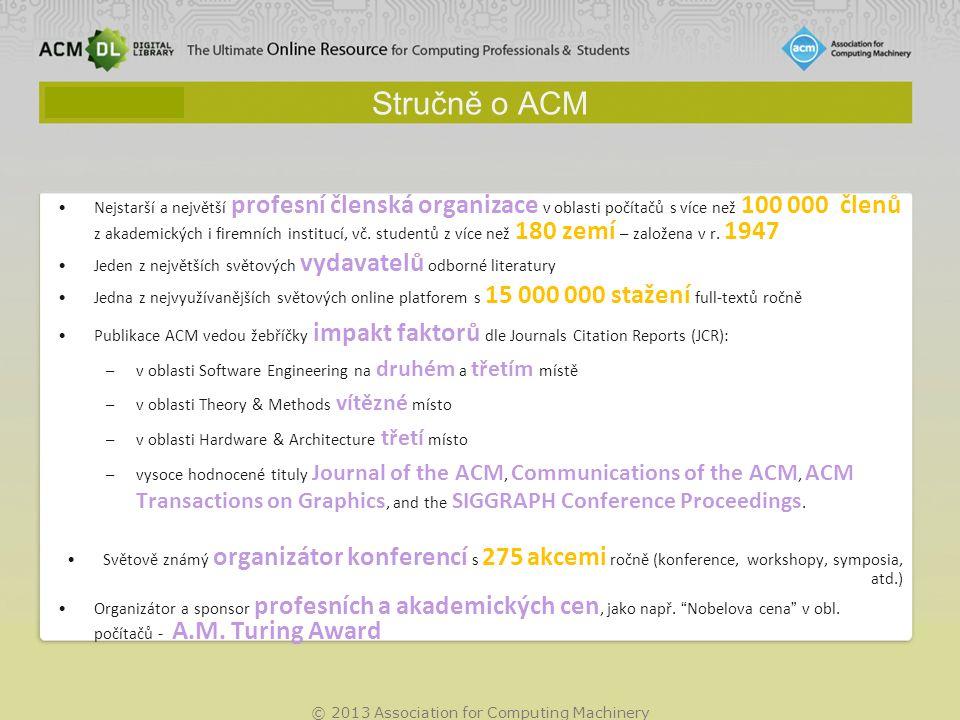 © 2013 Association for Computing Machinery Stručně o ACM Nejstarší a největší profesní členská organizace v oblasti počítačů s více než 100 000 členů z akademických i firemních institucí, vč.