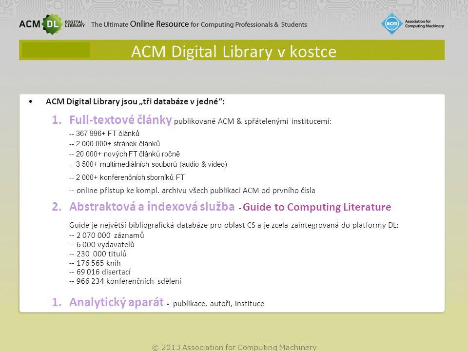 """© 2013 Association for Computing Machinery ACM Digital Library v kostce ACM Digital Library jsou """"tři databáze v jedné : 1.Full-textové články publikované ACM & spřátelenými institucemi: -- 367 996+ FT článků -- 2 000 000+ stránek článků -- 20 000+ nových FT článků ročně -- 3 500+ multimediálních souborů (audio & video) -- 2 000+ konferenčních sborníků FT -- online přístup ke kompl."""