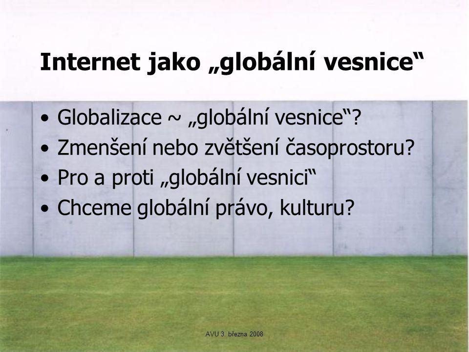 """AVU 3. března 2008 Internet jako """"globální vesnice"""" Globalizace ~ """"globální vesnice""""? Zmenšení nebo zvětšení časoprostoru? Pro a proti """"globální vesni"""