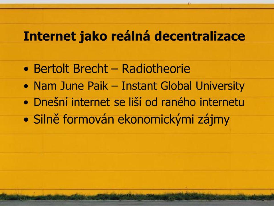 AVU 3. března 2008 Internet jako reálná decentralizace Bertolt Brecht – Radiotheorie Nam June Paik – Instant Global University Dnešní internet se liší