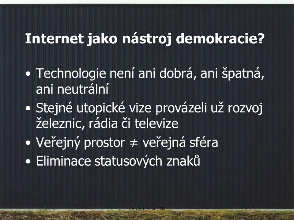 AVU 3. března 2008 Internet jako nástroj demokracie? Technologie není ani dobrá, ani špatná, ani neutrální Stejné utopické vize provázeli už rozvoj že