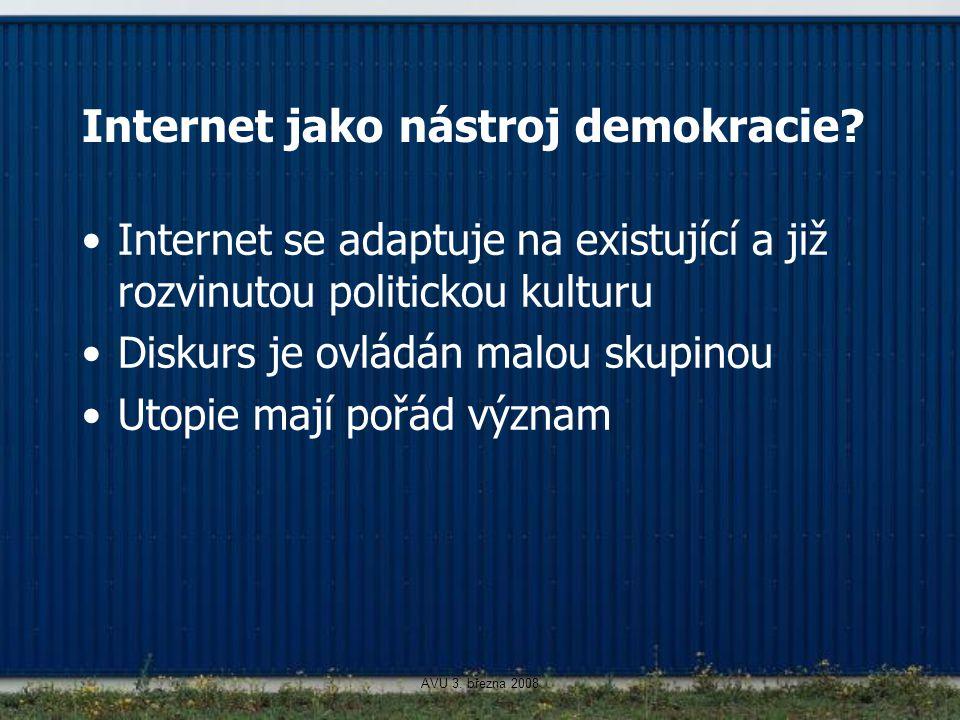 AVU 3. března 2008 Internet jako nástroj demokracie? Internet se adaptuje na existující a již rozvinutou politickou kulturu Diskurs je ovládán malou s