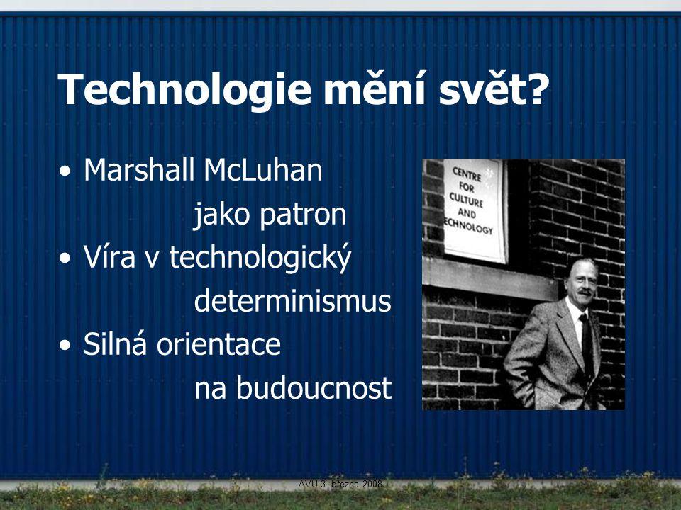 AVU 3. března 2008 Technologie mění svět? Marshall McLuhan jako patron Víra v technologický determinismus Silná orientace na budoucnost