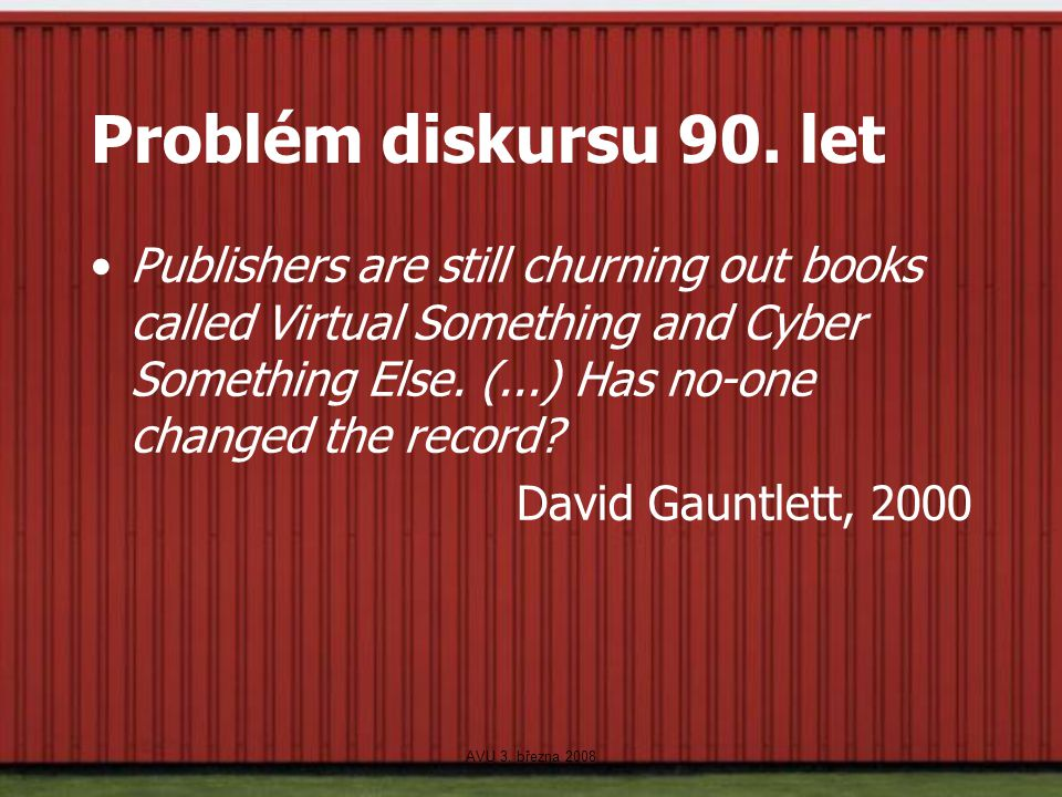 AVU 3. března 2008 Problém diskursu 90. let Publishers are still churning out books called Virtual Something and Cyber Something Else. (...) Has no-on