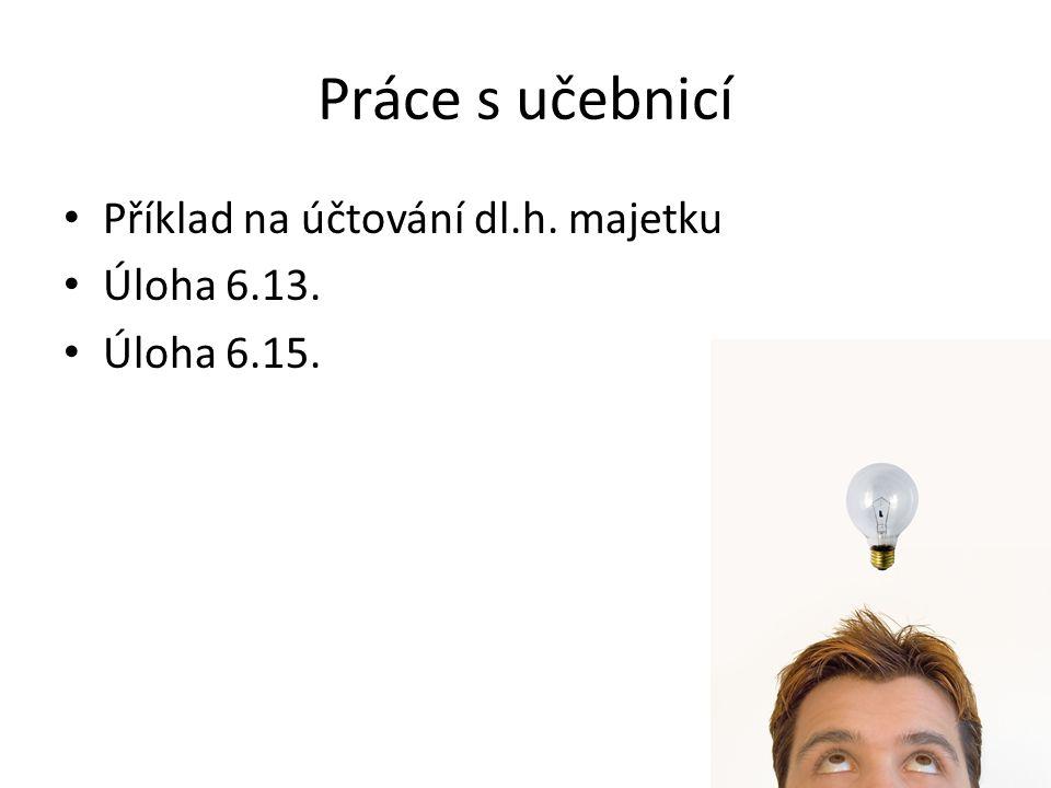 Práce s učebnicí Příklad na účtování dl.h. majetku Úloha 6.13. Úloha 6.15.