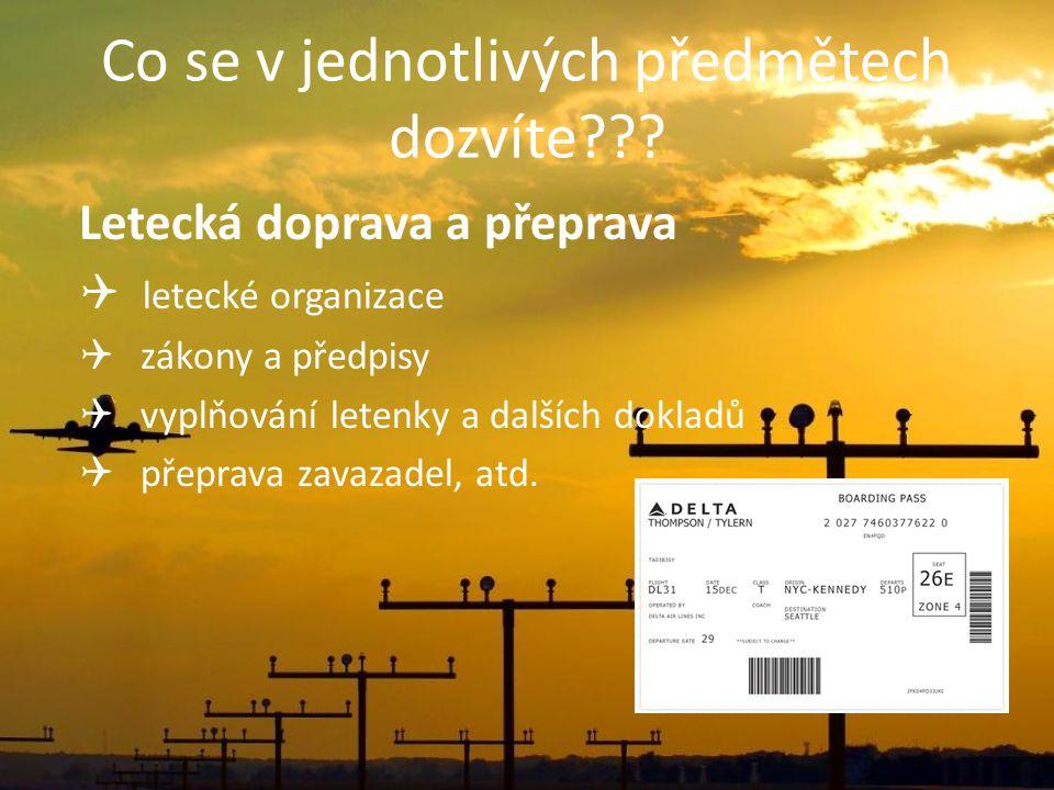 Co se v jednotlivých předmětech dozvíte??? Letecká doprava a přeprava  letecké organizace  zákony a předpisy  vyplňování letenky a dalších dokladů