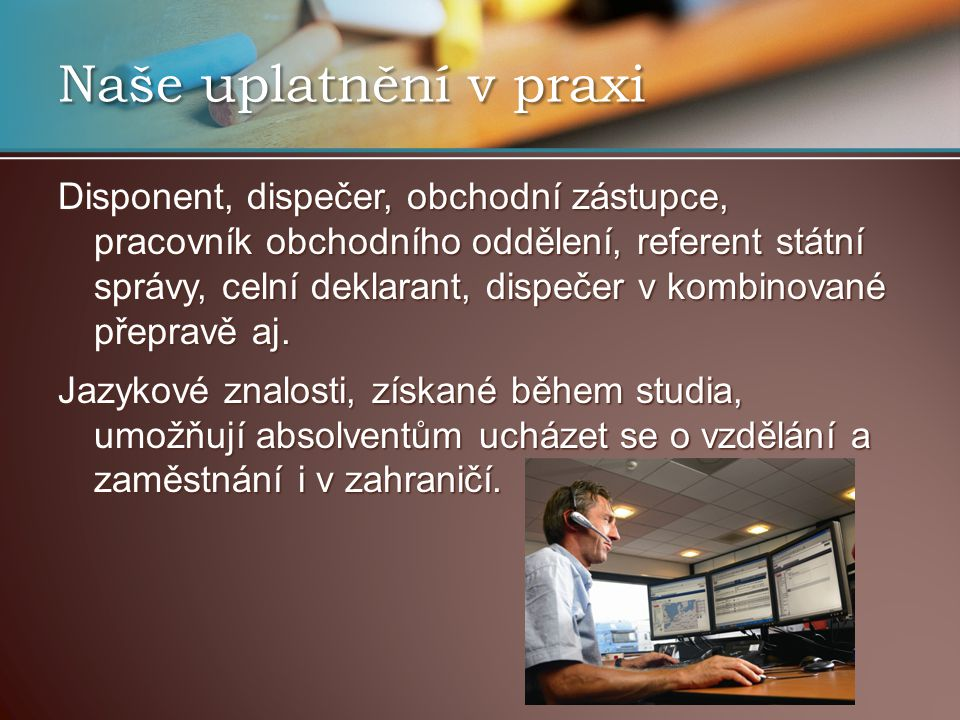 Naše uplatnění v praxi Disponent, dispečer, obchodní zástupce, pracovník obchodního oddělení, referent státní správy, celní deklarant, dispečer v komb
