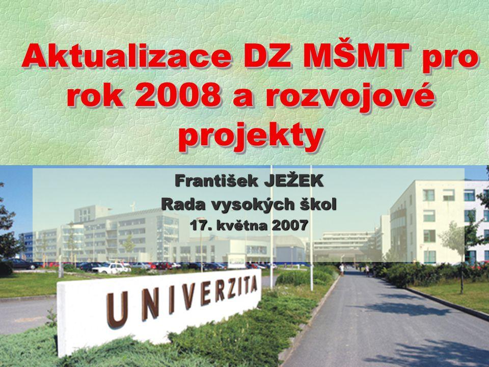 Aktualizace DZ MŠMT pro rok 2008 a rozvojové projekty František JEŽEK Rada vysokých škol 17.