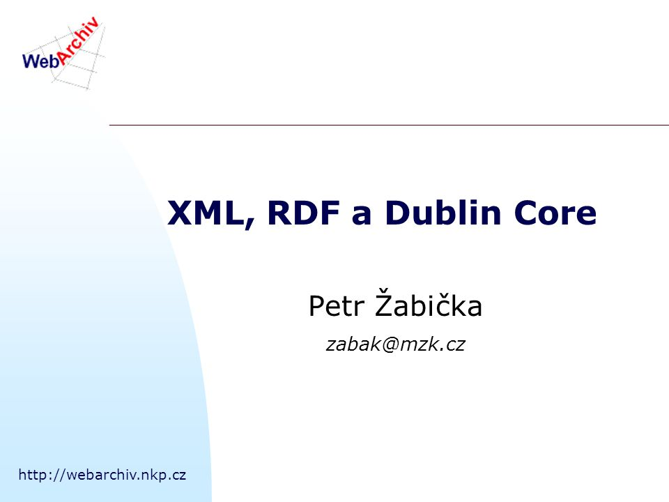 http://webarchiv.nkp.cz XML, RDF a Dublin Core Petr Žabička zabak@mzk.cz