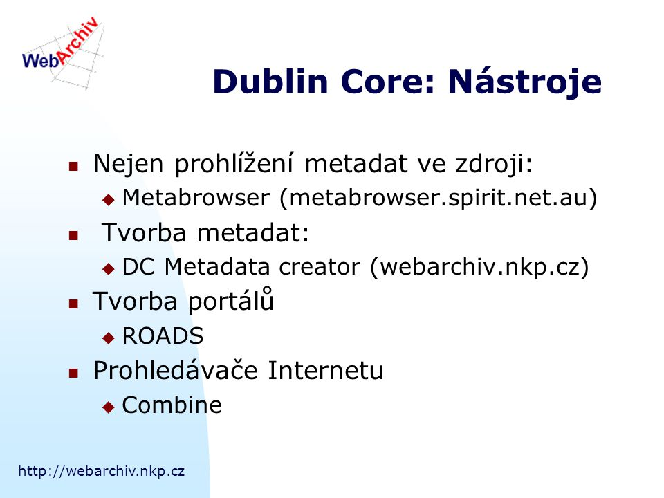 http://webarchiv.nkp.cz Dublin Core: Nástroje Nejen prohlížení metadat ve zdroji:  Metabrowser (metabrowser.spirit.net.au) Tvorba metadat:  DC Metad