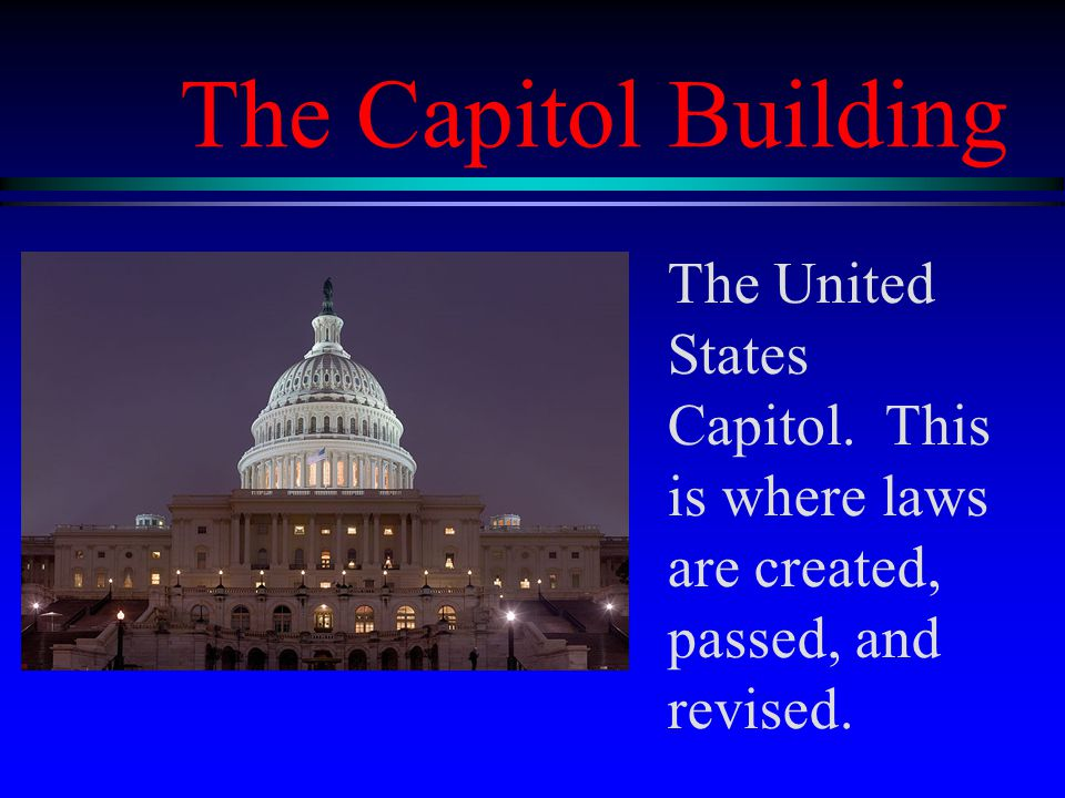 The Capitol Building The United States Capitol. This is where laws are created, passed, and revised.