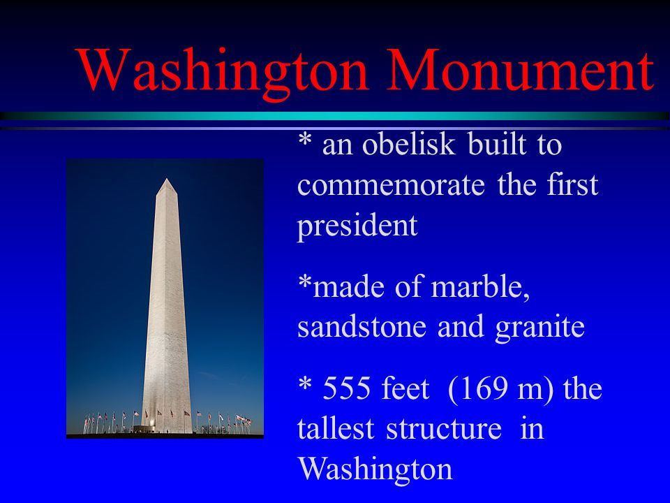 Washington Monument * an obelisk built to commemorate the first president *made of marble, sandstone and granite * 555 feet (169 m) the tallest structure in Washington