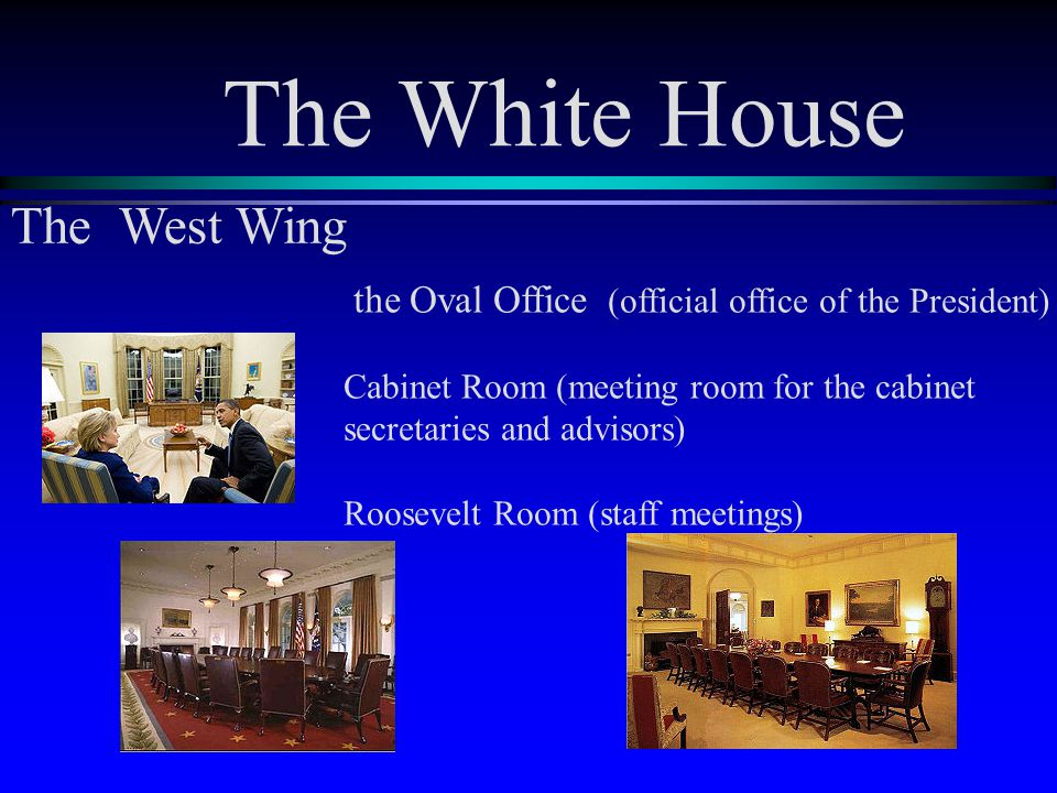 The White House the Oval Office (official office of the President) Cabinet Room (meeting room for the cabinet secretaries and advisors) Roosevelt Room