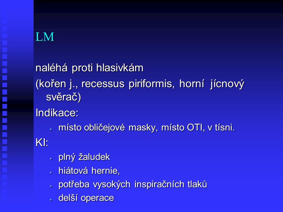 LM naléhá proti hlasivkám (kořen j., recessus piriformis, horní jícnový svěrač) Indikace: ● místo obličejové masky, místo OTI, v tísni. KI: ● plný žal