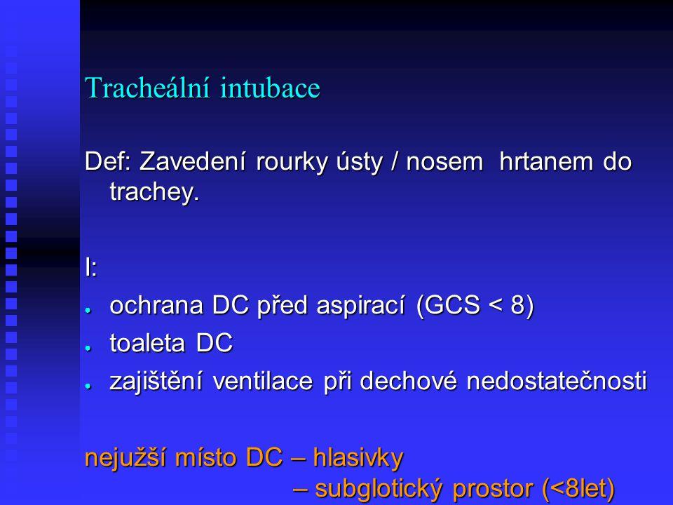 Tracheální intubace Def: Zavedení rourky ústy / nosem hrtanem do trachey. I: ● ochrana DC před aspirací (GCS < 8) ● toaleta DC ● zajištění ventilace p