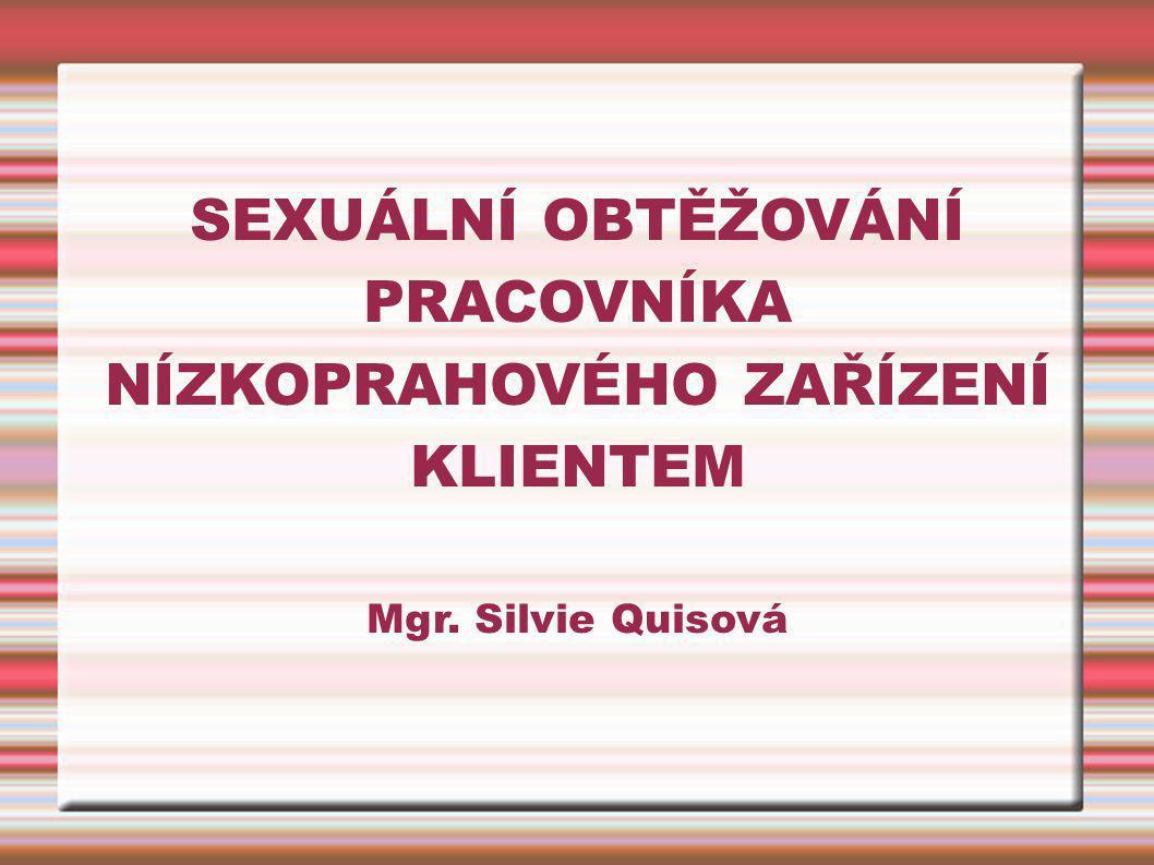 SEXUÁLNÍ OBTĚŽOVÁNÍ PRACOVNÍKA NÍZKOPRAHOVÉHO ZAŘÍZENÍ KLIENTEM Mgr. Silvie Quisová