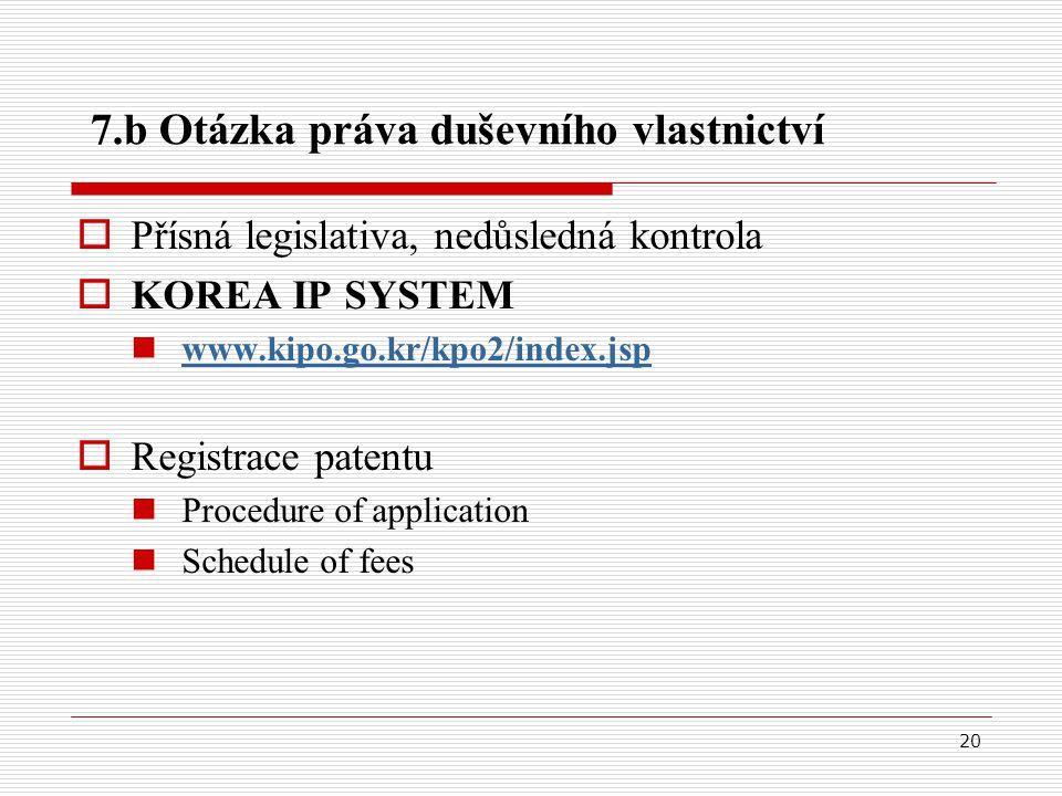 20 7.b Otázka práva duševního vlastnictví  Přísná legislativa, nedůsledná kontrola  KOREA IP SYSTEM www.kipo.go.kr/kpo2/index.jsp  Registrace patentu Procedure of application Schedule of fees