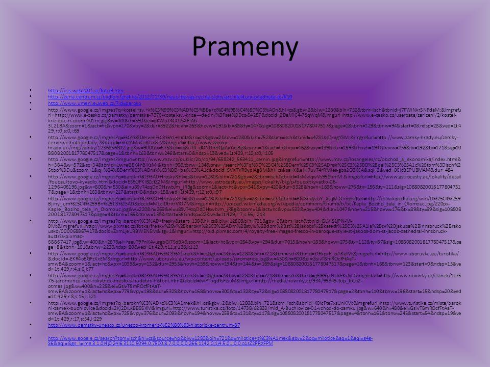 Prameny http://iris.web2001.cz/fotoB.htm http://zena.centrum.cz/bydleni/grafika/2012/01/30/naucime-vas-rychle-slohy-architektury-zvladnete-to/#10 http://www.umeni.euweb.cz/?id=baroko http://www.google.cz/imgres?q=kostel+sv.+k%C5%99%C3%AD%C5%BEe+d%C4%9B%C4%8D%C3%ADn&hl=cs&gbv=2&biw=1280&bih=752&tbm=isch&tbnid=j7FWINkr3NPdaM:&imgrefu rl=http://www.e-cesko.cz/pamatky/pamatka-7376-kostel-sv.-krize---decin/%3Fset%3Dcz-54287&docid=2DaMiC4-7SqWqM&imgurl=http://www.e-cesko.cz/userdata/zarizeni/2/kostel- kriz-decin-zoom-401m.jpg&w=400&h=550&ei=qKWuT4CCOsXFtAb- 3L2LBA&zoom=1&iact=hc&vpx=170&vpy=2&dur=3922&hovh=263&hovw=191&tx=88&ty=147&sig=108808200181778047517&page=1&tbnh=129&tbnw=94&start=0&ndsp=28&ved=1t:4 29,r:0,s:0,i:69 http://www.google.cz/imgres?q=%C4%8Derven%C3%A1+lhota&hl=cs&gbv=2&biw=1280&bih=752&tbm=isch&tbnid=x4ZS1ksDxxgYSM:&imgrefurl=http://www.zamky-hrady.eu/zamky- cervena-lhota-detaily,7&docid=mh2AMuCeKUnS-M&imgurl=http://www.zamky- hrady.eu/img/zamky/1236856802.jpg&w=900&h=675&ei=dqSuT4_dONDmtQaAyYysBg&zoom=1&iact=hc&vpx=462&vpy=439&dur=1593&hovh=194&hovw=259&tx=192&ty=171&sig=10 8808200181778047517&page=1&tbnh=163&tbnw=246&start=0&ndsp=13&ved=1t:429,r:10,s:0,i:105 http://www.google.cz/imgres?imgurl=http://www.mzv.cz/public/2b/c1/94/658242_563411_cernin.jpg&imgrefurl=http://www.mzv.cz/losangeles/cz/obchod_a_ekonomika/index.html& h=384&w=572&sz=34&tbnid=UwreGEK4hBlKsM:&tbnh=90&tbnw=134&prev=/search%3Fq%3D%25C4%258Dern%25C3%25ADnsk%25C3%25BD%2Bpal%25C3%25A1c%26tbm%3Disch%2 6tbo%3Du&zoom=1&q=%C4%8Dern%C3%ADnsk%C3%BD+pal%C3%A1c&docid=SVXTVR9ypIAg8M&hl=cs&sa=X&ei=l7uvT4rRMIes-gbs2O3KCA&sqi=2&ved=0CIcBEPUBMAM&dur=484 http://www.google.cz/imgres?q=barokn%C3%AD+fresky&hl=cs&biw=1280&bih=721&gbv=2&tbm=isch&tbnid=4sMwqwVs958hmM:&imgrefurl=http://www.astrocesty.eu/lokality/detail /foucaultovo-kyvadlo.html&docid=ES6OPKIBZctZ2M&imgurl=http://www.astrocesty.eu/images/lokality/big/p-foucoltkyvadlo-06- 1296406196.jpg&w=800&h=530&ei=u8SvT4zqDdDHswbJm_jRBg&zoom=1&iact=hc&vpx=54