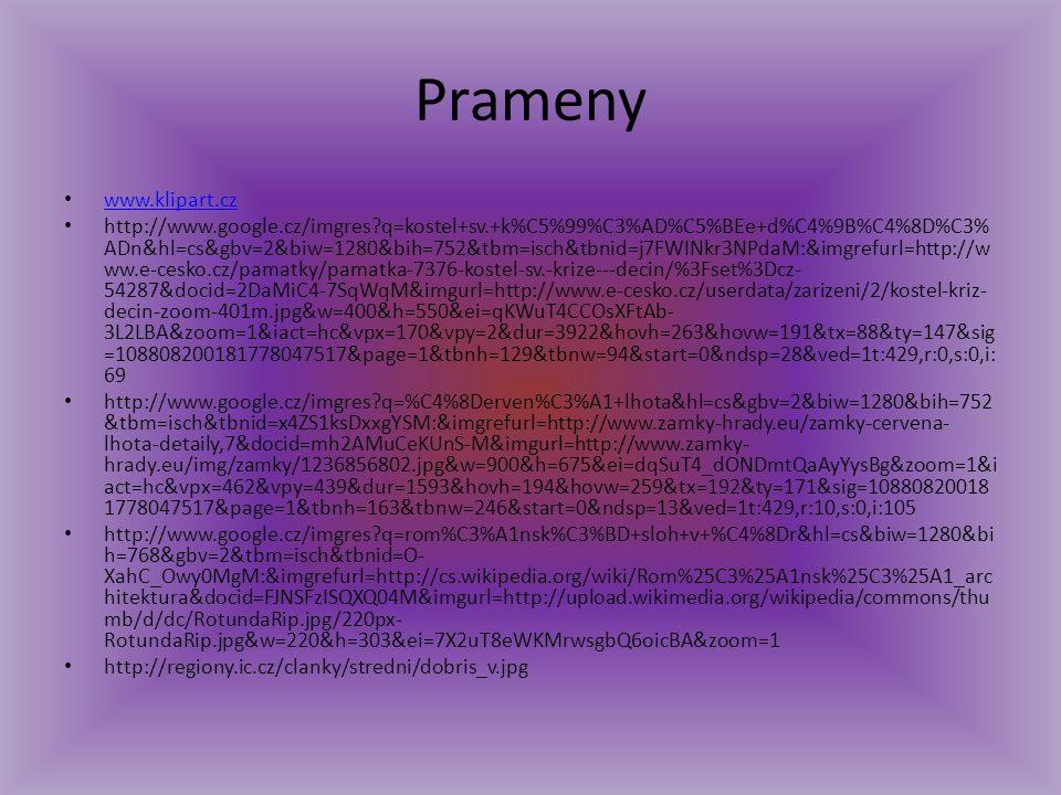 Prameny www.klipart.cz http://www.google.cz/imgres?q=kostel+sv.+k%C5%99%C3%AD%C5%BEe+d%C4%9B%C4%8D%C3% ADn&hl=cs&gbv=2&biw=1280&bih=752&tbm=isch&tbnid=j7FWINkr3NPdaM:&imgrefurl=http://w ww.e-cesko.cz/pamatky/pamatka-7376-kostel-sv.-krize---decin/%3Fset%3Dcz- 54287&docid=2DaMiC4-7SqWqM&imgurl=http://www.e-cesko.cz/userdata/zarizeni/2/kostel-kriz- decin-zoom-401m.jpg&w=400&h=550&ei=qKWuT4CCOsXFtAb- 3L2LBA&zoom=1&iact=hc&vpx=170&vpy=2&dur=3922&hovh=263&hovw=191&tx=88&ty=147&sig =108808200181778047517&page=1&tbnh=129&tbnw=94&start=0&ndsp=28&ved=1t:429,r:0,s:0,i: 69 http://www.google.cz/imgres?q=%C4%8Derven%C3%A1+lhota&hl=cs&gbv=2&biw=1280&bih=752 &tbm=isch&tbnid=x4ZS1ksDxxgYSM:&imgrefurl=http://www.zamky-hrady.eu/zamky-cervena- lhota-detaily,7&docid=mh2AMuCeKUnS-M&imgurl=http://www.zamky- hrady.eu/img/zamky/1236856802.jpg&w=900&h=675&ei=dqSuT4_dONDmtQaAyYysBg&zoom=1&i act=hc&vpx=462&vpy=439&dur=1593&hovh=194&hovw=259&tx=192&ty=171&sig=10880820018 1778047517&page=1&tbnh=163&tbnw=246&start=0&ndsp=13&ved=1t:429,r:10,s:0,i:105 http://www.google.cz/imgres?q=rom%C3%A1nsk%C3%BD+sloh+v+%C4%8Dr&hl=cs&biw=1280&bi h=768&gbv=2&tbm=isch&tbnid=O- XahC_Owy0MgM:&imgrefurl=http://cs.wikipedia.org/wiki/Rom%25C3%25A1nsk%25C3%25A1_arc hitektura&docid=FJNSFzISQXQ04M&imgurl=http://upload.wikimedia.org/wikipedia/commons/thu mb/d/dc/RotundaRip.jpg/220px- RotundaRip.jpg&w=220&h=303&ei=7X2uT8eWKMrwsgbQ6oicBA&zoom=1 http://regiony.ic.cz/clanky/stredni/dobris_v.jpg