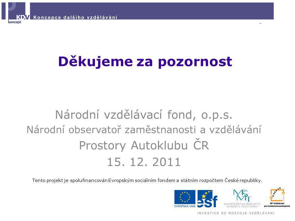 Děkujeme za pozornost Národní vzdělávací fond, o.p.s. Národní observatoř zaměstnanosti a vzdělávání Prostory Autoklubu ČR 15. 12. 2011 Tento projekt j