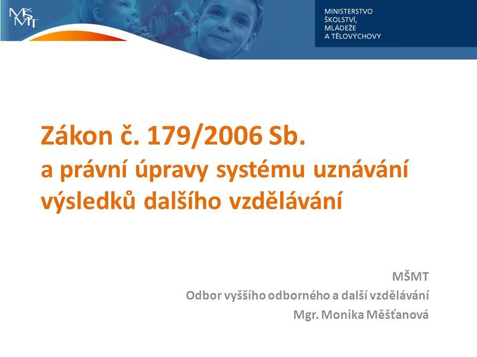 Zákon č. 179/2006 Sb. a právní úpravy systému uznávání výsledků dalšího vzdělávání MŠMT Odbor vyššího odborného a další vzdělávání Mgr. Monika Měšťano