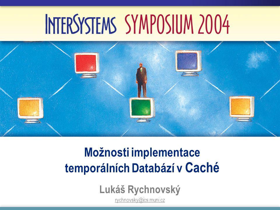 Možnosti implementace temporálních Databází v Caché Lukáš Rychnovský rychnovsky@ics.muni.cz