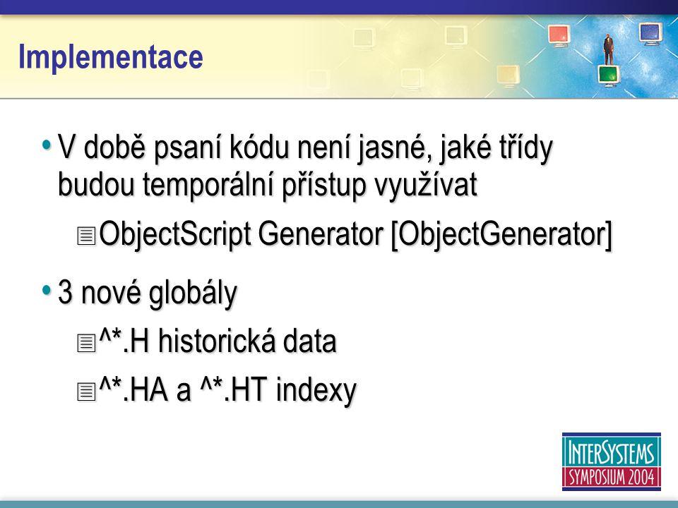 Implementace V době psaní kódu není jasné, jaké třídy budou temporální přístup využívat V době psaní kódu není jasné, jaké třídy budou temporální přístup využívat  ObjectScript Generator [ObjectGenerator] 3 nové globály 3 nové globály  ^*.H historická data  ^*.HA a ^*.HT indexy