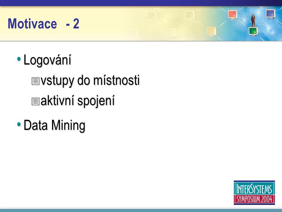 Motivace - 2 Logování Logování  vstupy do místnosti  aktivní spojení Data Mining Data Mining