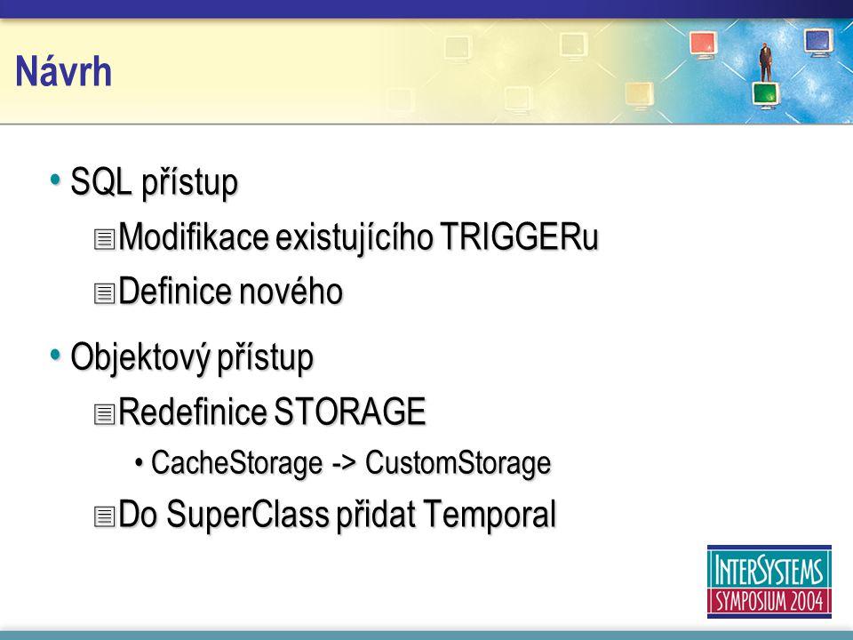 Návrh SQL přístup SQL přístup  Modifikace existujícího TRIGGERu  Definice nového Objektový přístup Objektový přístup  Redefinice STORAGE CacheStorage -> CustomStorageCacheStorage -> CustomStorage  Do SuperClass přidat Temporal