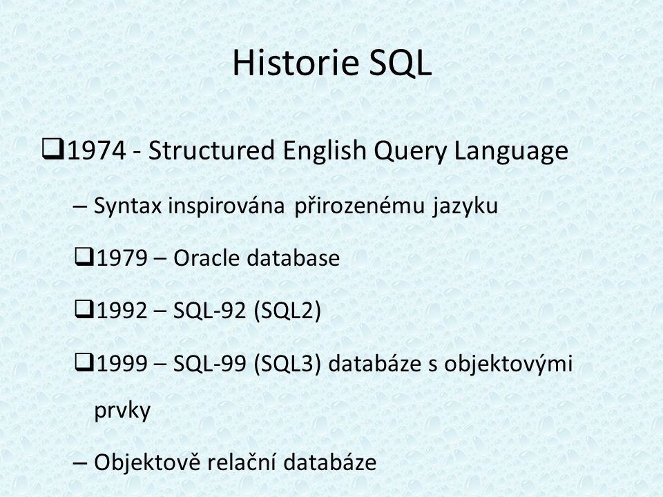 Historie SQL  1974 - Structured English Query Language – Syntax inspirována přirozenému jazyku  1979 – Oracle database  1992 – SQL-92 (SQL2)  1999