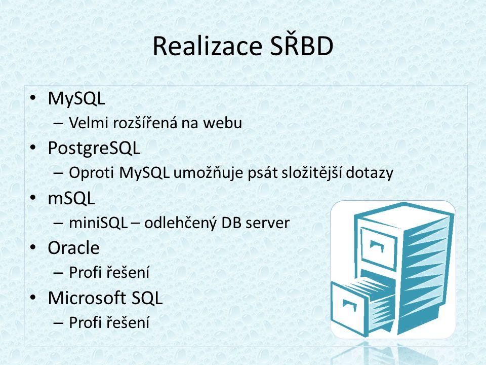 Realizace SŘBD MySQL – Velmi rozšířená na webu PostgreSQL – Oproti MySQL umožňuje psát složitější dotazy mSQL – miniSQL – odlehčený DB server Oracle – Profi řešení Microsoft SQL – Profi řešení