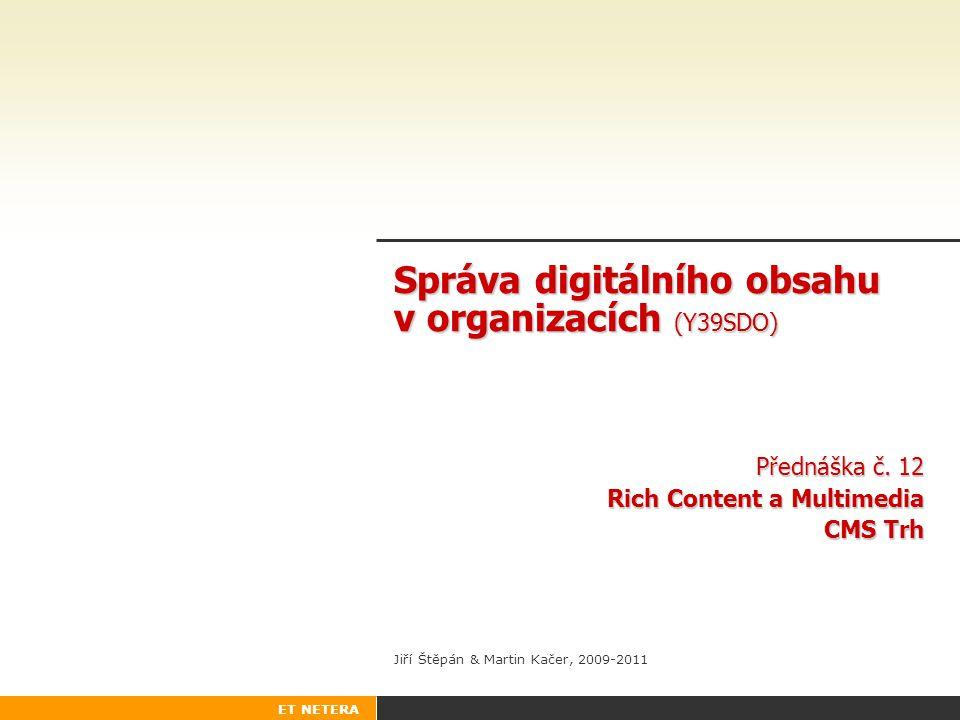 ET NETERA Správa digitálního obsahu v organizacích (Y39SDO) Přednáška č. 12 Rich Content a Multimedia CMS Trh Jiří Štěpán & Martin Kačer, 2009-2011