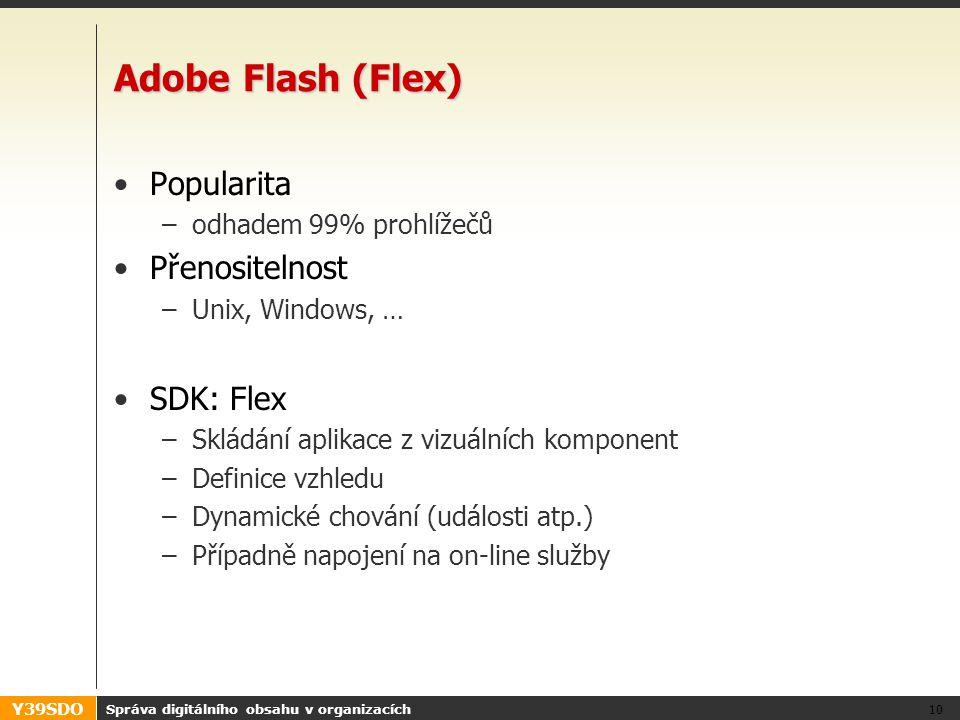 Y39SDO Adobe Flash (Flex) Popularita –odhadem 99% prohlížečů Přenositelnost –Unix, Windows, … SDK: Flex –Skládání aplikace z vizuálních komponent –Def