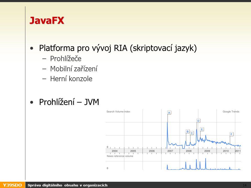 Y39SDO JavaFX Platforma pro vývoj RIA (skriptovací jazyk) –Prohlížeče –Mobilní zařízení –Herní konzole Prohlížení – JVM Správa digitálního obsahu v organizacích 14