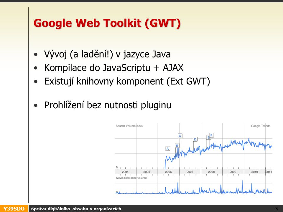 Y39SDO Google Web Toolkit (GWT) Vývoj (a ladění!) v jazyce Java Kompilace do JavaScriptu + AJAX Existují knihovny komponent (Ext GWT) Prohlížení bez n