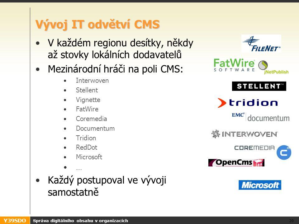 Y39SDO Vývoj IT odvětví CMS V každém regionu desítky, někdy až stovky lokálních dodavatelů Mezinárodní hráči na poli CMS: Interwoven Stellent Vignette FatWire Coremedia Documentum Tridion RedDot Microsoft … Každý postupoval ve vývoji samostatně Správa digitálního obsahu v organizacích 20