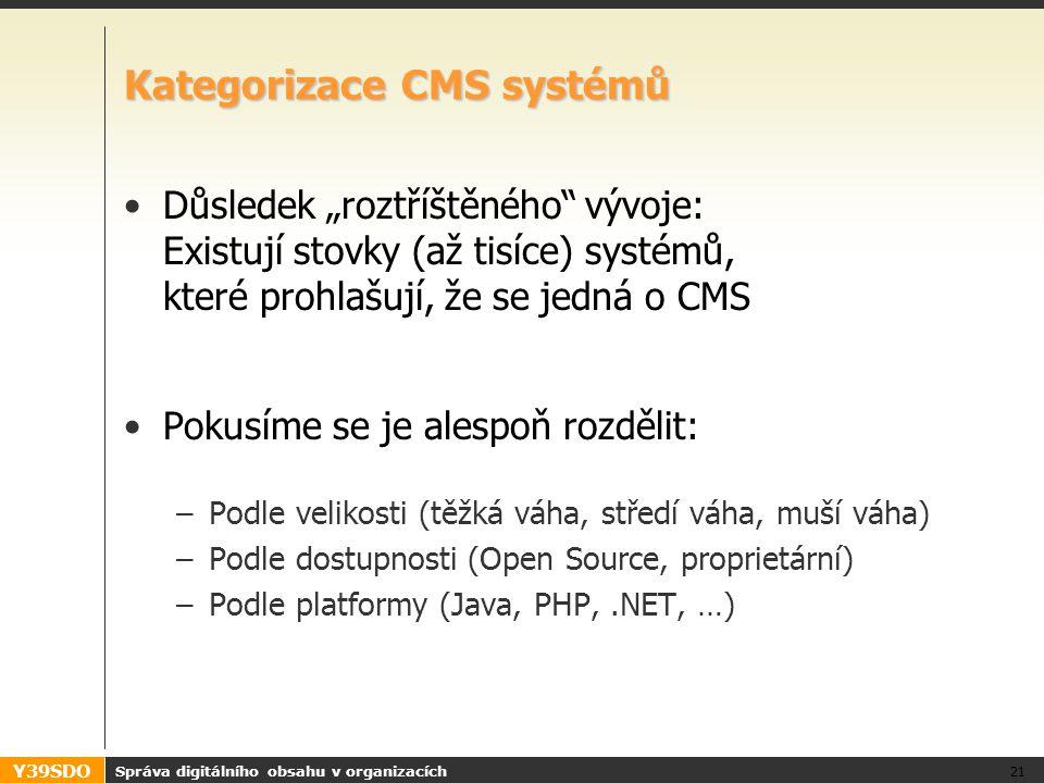 """Y39SDO Kategorizace CMS systémů Důsledek """"roztříštěného vývoje: Existují stovky (až tisíce) systémů, které prohlašují, že se jedná o CMS Pokusíme se je alespoň rozdělit: –Podle velikosti (těžká váha, středí váha, muší váha) –Podle dostupnosti (Open Source, proprietární) –Podle platformy (Java, PHP,.NET, …) Správa digitálního obsahu v organizacích 21"""