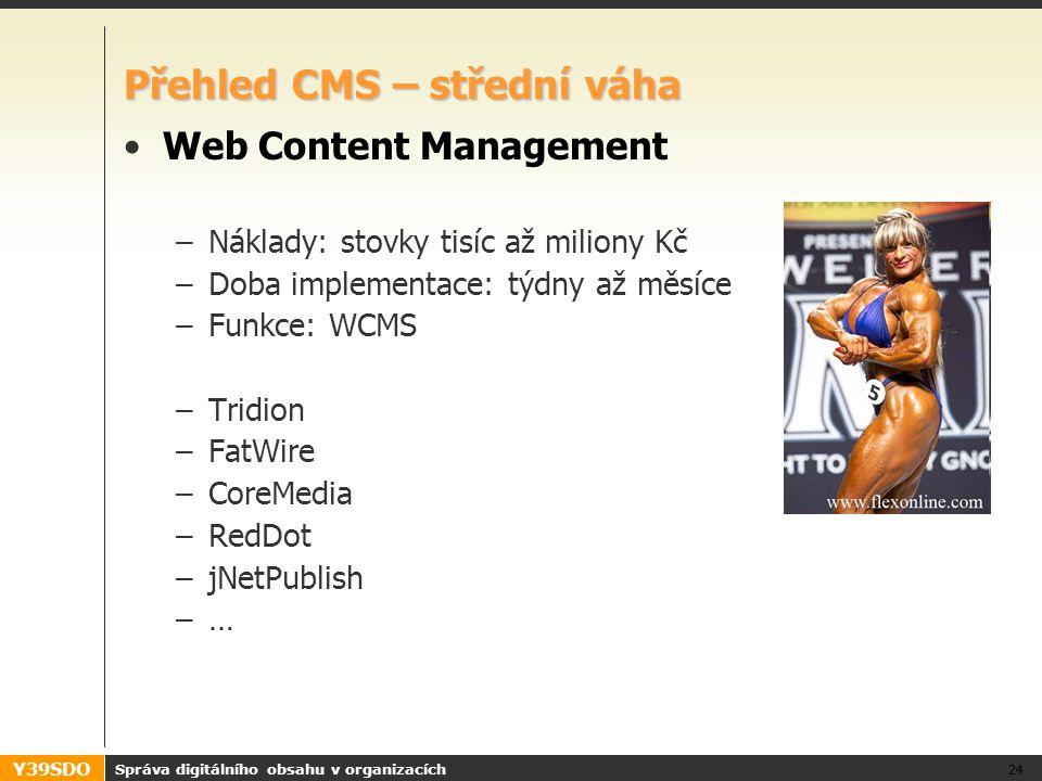 Y39SDO Přehled CMS – střední váha Web Content Management –Náklady: stovky tisíc až miliony Kč –Doba implementace: týdny až měsíce –Funkce: WCMS –Tridion –FatWire –CoreMedia –RedDot –jNetPublish –… Správa digitálního obsahu v organizacích 24