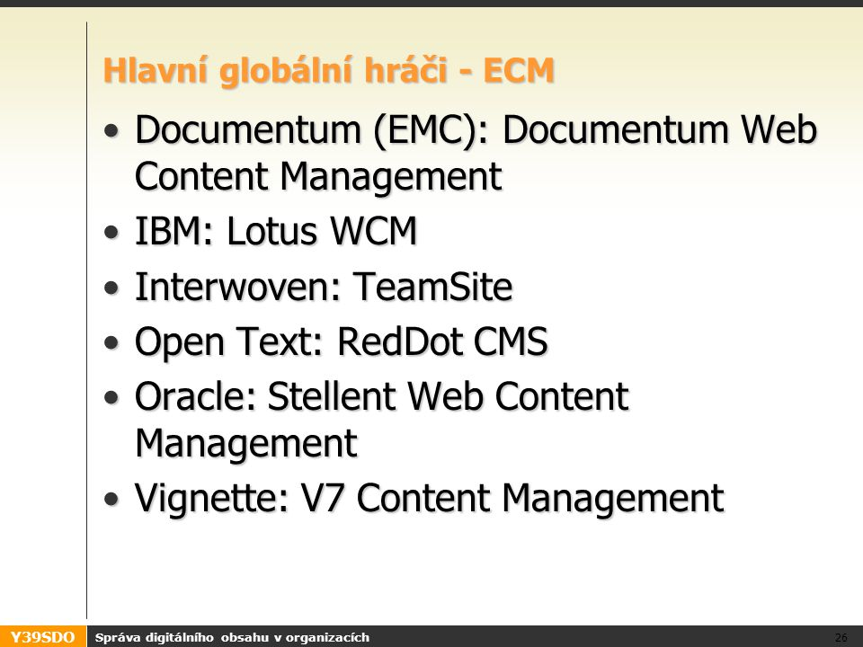 Y39SDO Hlavní globální hráči - ECM Documentum (EMC): Documentum Web Content ManagementDocumentum (EMC): Documentum Web Content Management IBM: Lotus WCMIBM: Lotus WCM Interwoven: TeamSiteInterwoven: TeamSite Open Text: RedDot CMSOpen Text: RedDot CMS Oracle: Stellent Web Content ManagementOracle: Stellent Web Content Management Vignette: V7 Content ManagementVignette: V7 Content Management Správa digitálního obsahu v organizacích 26