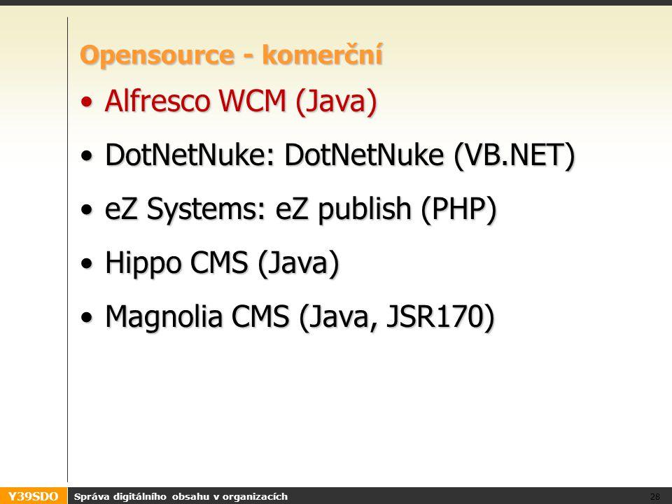 Y39SDO Správa digitálního obsahu v organizacích 28 Opensource - komerční Alfresco WCM (Java)Alfresco WCM (Java) DotNetNuke: DotNetNuke (VB.NET)DotNetNuke: DotNetNuke (VB.NET) eZ Systems: eZ publish (PHP)eZ Systems: eZ publish (PHP) Hippo CMS (Java)Hippo CMS (Java) Magnolia CMS (Java, JSR170)Magnolia CMS (Java, JSR170)