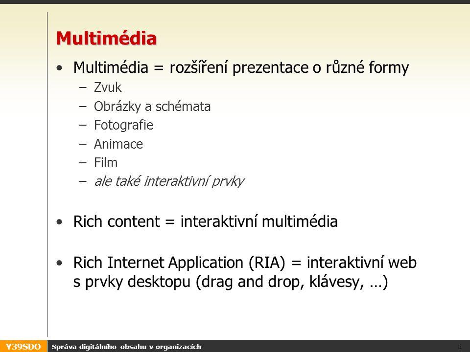 Y39SDO Multimédia Multimédia = rozšíření prezentace o různé formy –Zvuk –Obrázky a schémata –Fotografie –Animace –Film –ale také interaktivní prvky Rich content = interaktivní multimédia Rich Internet Application (RIA) = interaktivní web s prvky desktopu (drag and drop, klávesy, …) Správa digitálního obsahu v organizacích 3