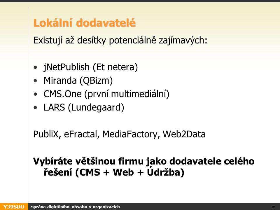 Y39SDO Lokální dodavatelé Existují až desítky potenciálně zajímavých: jNetPublish (Et netera) Miranda (QBizm) CMS.One (první multimediální) LARS (Lundegaard) PubliX, eFractal, MediaFactory, Web2Data Vybíráte většinou firmu jako dodavatele celého řešení (CMS + Web + Údržba) Správa digitálního obsahu v organizacích 30