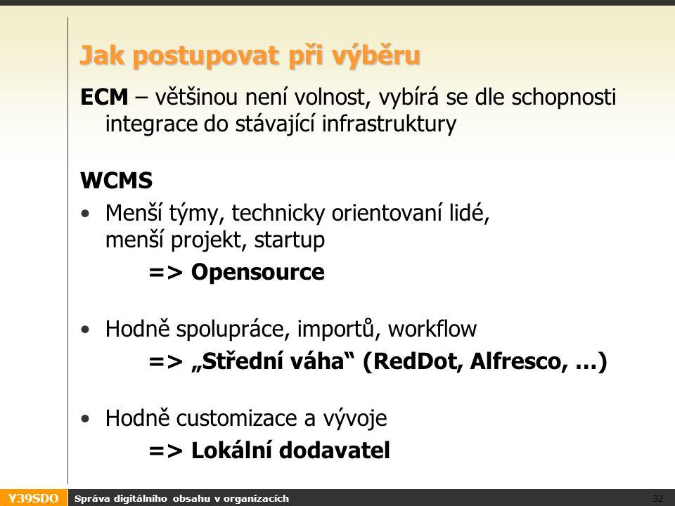 """Y39SDO Jak postupovat při výběru ECM – většinou není volnost, vybírá se dle schopnosti integrace do stávající infrastruktury WCMS Menší týmy, technicky orientovaní lidé, menší projekt, startup => Opensource Hodně spolupráce, importů, workflow => """"Střední váha (RedDot, Alfresco, …) Hodně customizace a vývoje => Lokální dodavatel Správa digitálního obsahu v organizacích 32"""
