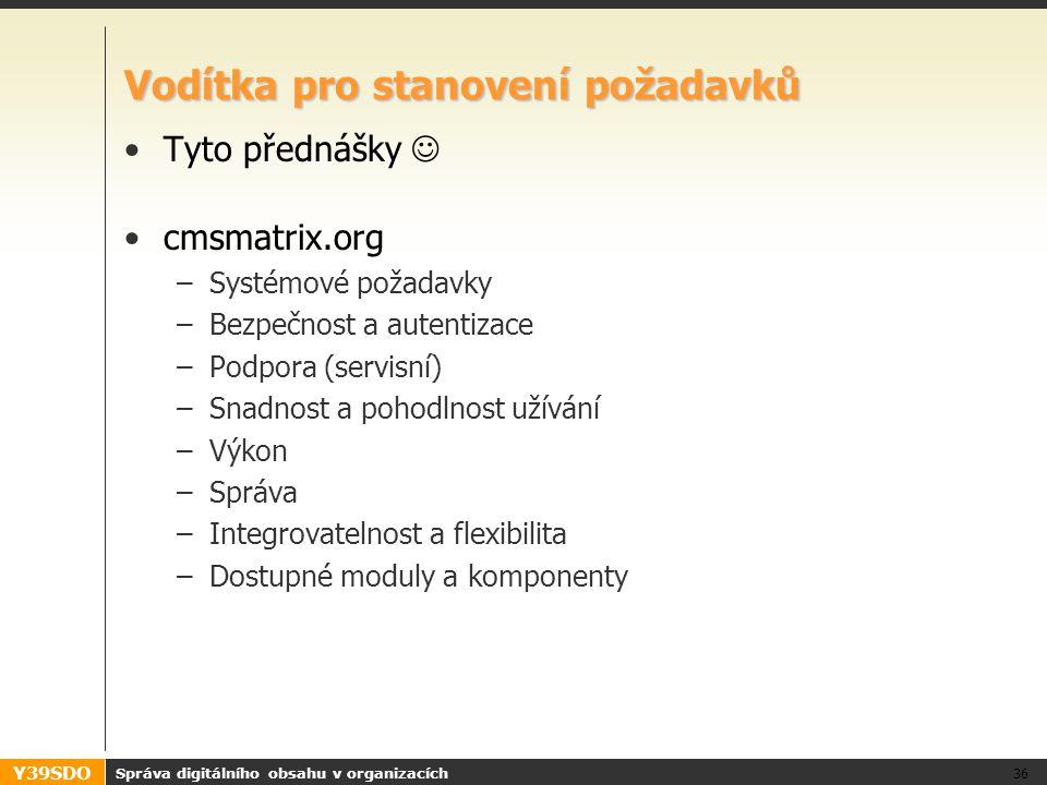 Y39SDO Vodítka pro stanovení požadavků Tyto přednášky cmsmatrix.org –Systémové požadavky –Bezpečnost a autentizace –Podpora (servisní) –Snadnost a pohodlnost užívání –Výkon –Správa –Integrovatelnost a flexibilita –Dostupné moduly a komponenty Správa digitálního obsahu v organizacích 36
