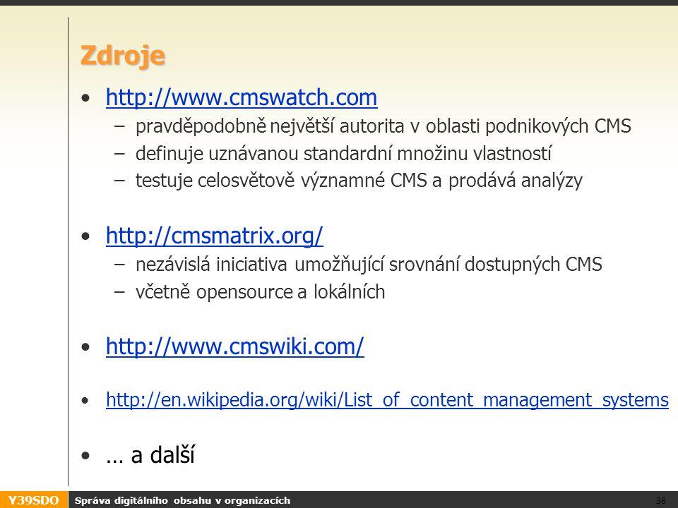 Y39SDO Zdroje http://www.cmswatch.comhttp://www.cmswatch.com –pravděpodobně největší autorita v oblasti podnikových CMS –definuje uznávanou standardní množinu vlastností –testuje celosvětově významné CMS a prodává analýzy http://cmsmatrix.org/ –nezávislá iniciativa umožňující srovnání dostupných CMS –včetně opensource a lokálních http://www.cmswiki.com/ http://en.wikipedia.org/wiki/List_of_content_management_systems … a další Správa digitálního obsahu v organizacích 38