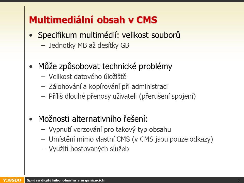 Y39SDO Multimediální obsah v CMS Specifikum multimédií: velikost souborů –Jednotky MB až desítky GB Může způsobovat technické problémy –Velikost datového úložiště –Zálohování a kopírování při administraci –Příliš dlouhé přenosy uživateli (přerušení spojení) Možnosti alternativního řešení: –Vypnutí verzování pro takový typ obsahu –Umístění mimo vlastní CMS (v CMS jsou pouze odkazy) –Využití hostovaných služeb Správa digitálního obsahu v organizacích 5