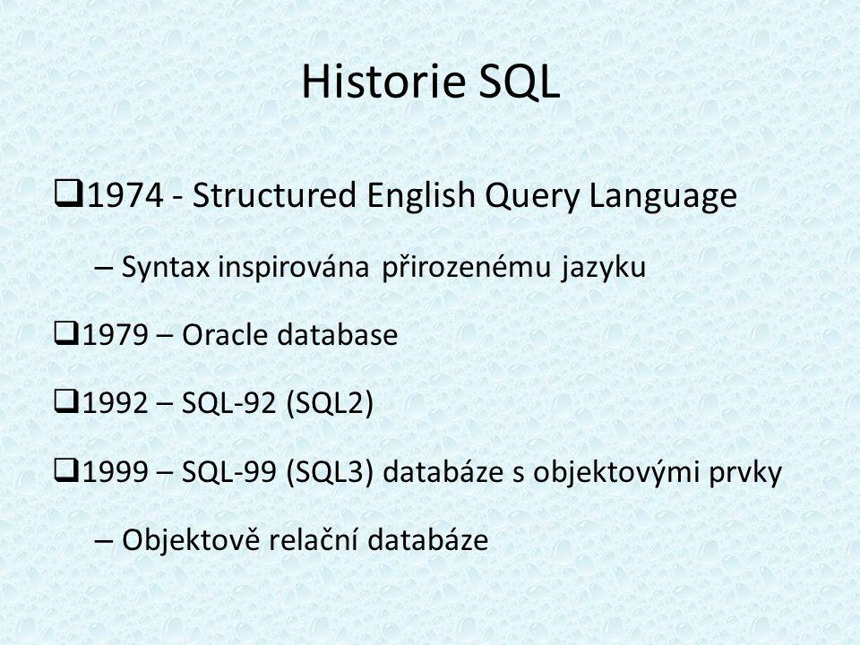 Historie SQL  1974 - Structured English Query Language – Syntax inspirována přirozenému jazyku  1979 – Oracle database  1992 – SQL-92 (SQL2)  1999 – SQL-99 (SQL3) databáze s objektovými prvky – Objektově relační databáze