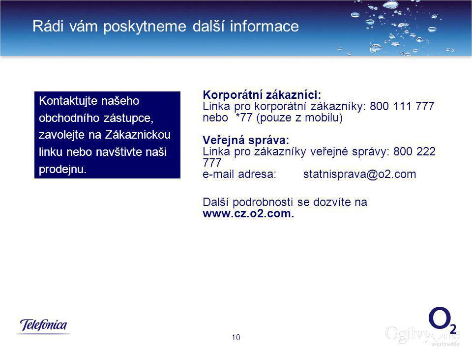 10 Rádi vám poskytneme další informace 10 Korporátní zákazníci: Linka pro korporátní zákazníky: 800 111 777 nebo *77 (pouze z mobilu) Veřejná správa: Linka pro zákazníky veřejné správy: 800 222 777 e-mail adresa: statnisprava@o2.com Další podrobnosti se dozvíte na www.cz.o2.com.