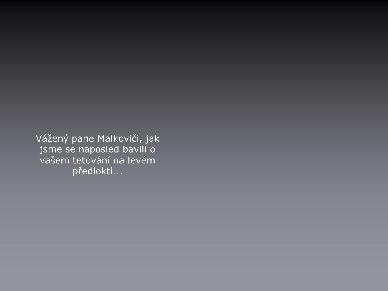 Vážený pane Malkoviči, jak jsme se naposled bavili o vašem tetování na levém předloktí...